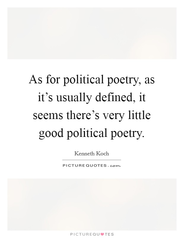 As for political poetry, as it's usually defined, it seems there's very little good political poetry. Picture Quote #1