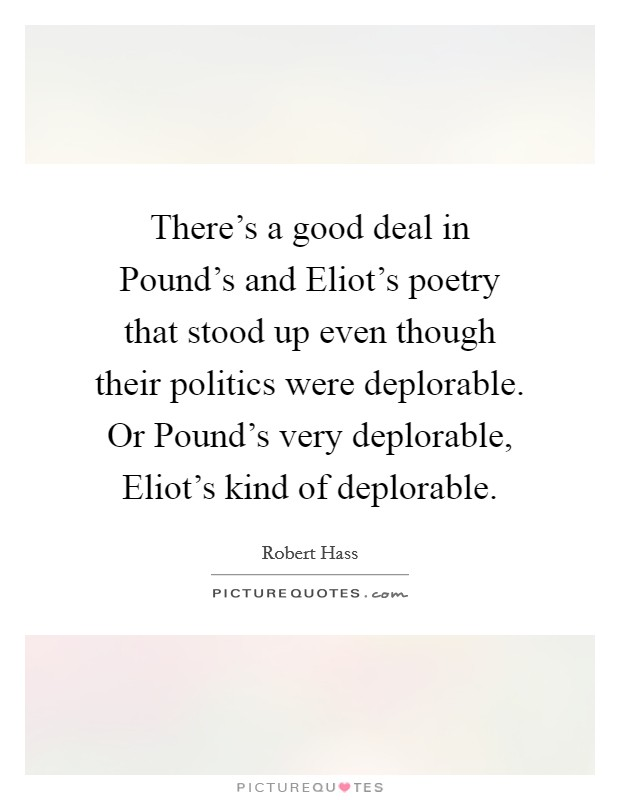 There's a good deal in Pound's and Eliot's poetry that stood up even though their politics were deplorable. Or Pound's very deplorable, Eliot's kind of deplorable Picture Quote #1