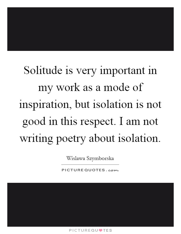 Solitude is very important in my work as a mode of inspiration, but isolation is not good in this respect. I am not writing poetry about isolation Picture Quote #1