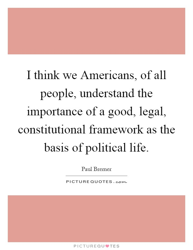 I think we Americans, of all people, understand the importance of a good, legal, constitutional framework as the basis of political life Picture Quote #1