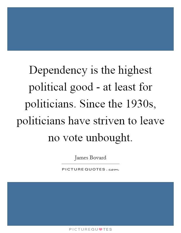 Dependency is the highest political good - at least for politicians. Since the 1930s, politicians have striven to leave no vote unbought Picture Quote #1