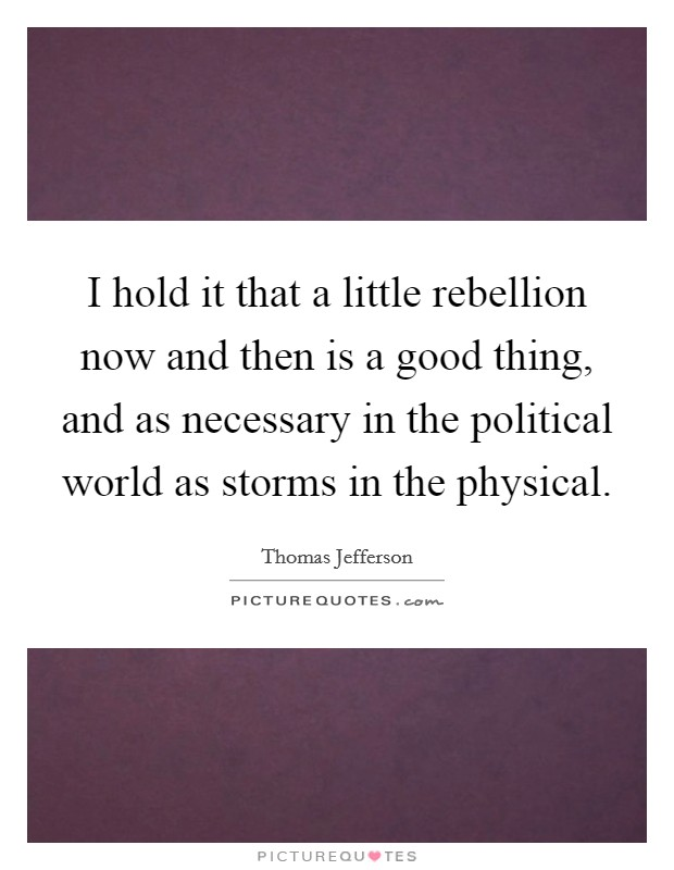 I hold it that a little rebellion now and then is a good thing, and as necessary in the political world as storms in the physical Picture Quote #1