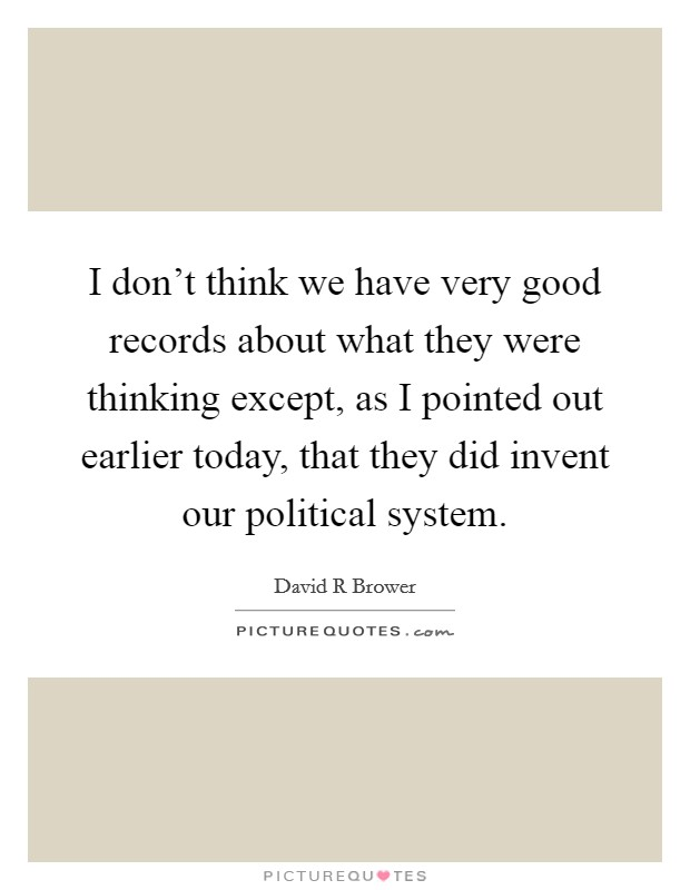 I don't think we have very good records about what they were thinking except, as I pointed out earlier today, that they did invent our political system Picture Quote #1
