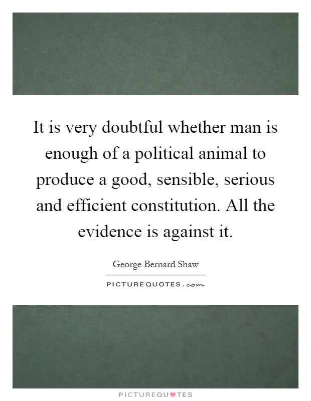 It is very doubtful whether man is enough of a political animal to produce a good, sensible, serious and efficient constitution. All the evidence is against it Picture Quote #1