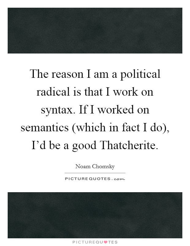 The reason I am a political radical is that I work on syntax. If I worked on semantics (which in fact I do), I'd be a good Thatcherite Picture Quote #1