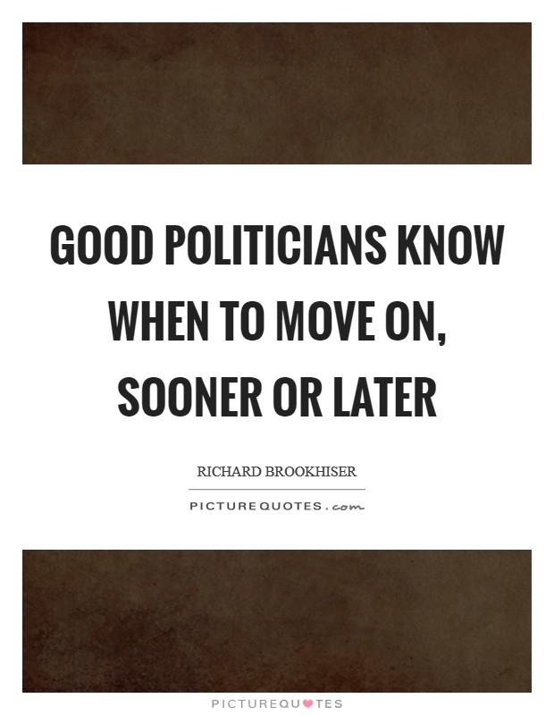 Good politicians know when to move on, sooner or later Picture Quote #1