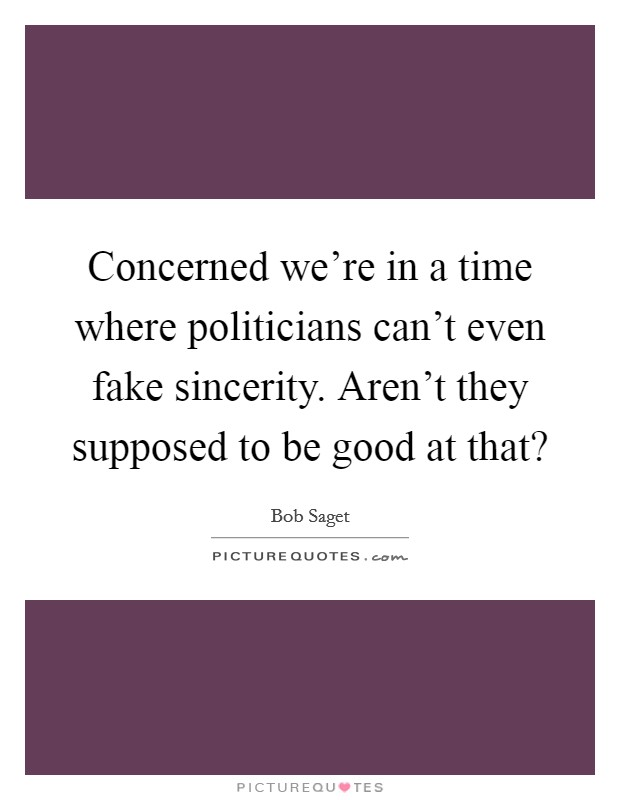 Concerned we're in a time where politicians can't even fake sincerity. Aren't they supposed to be good at that? Picture Quote #1
