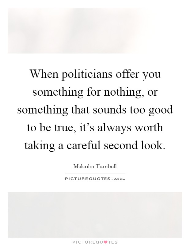 When politicians offer you something for nothing, or something that sounds too good to be true, it's always worth taking a careful second look Picture Quote #1