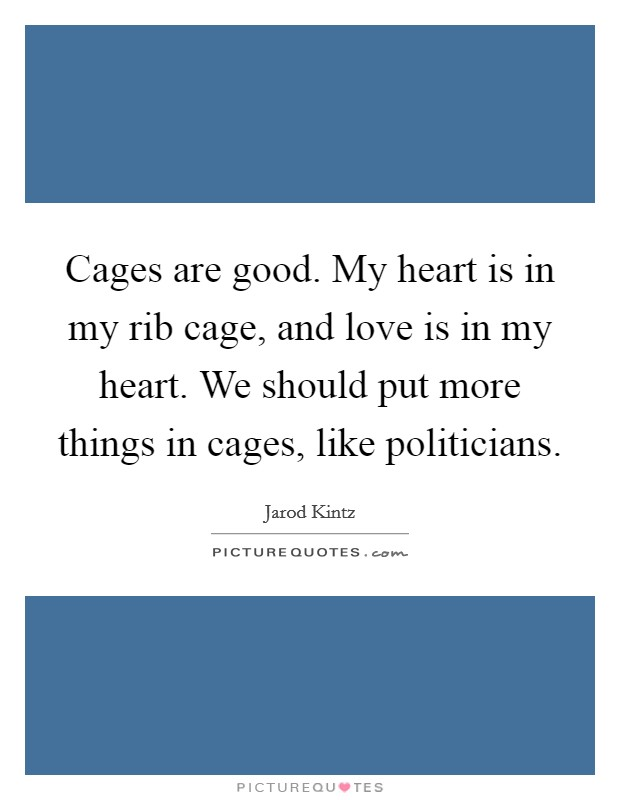 Cages are good. My heart is in my rib cage, and love is in my heart. We should put more things in cages, like politicians Picture Quote #1