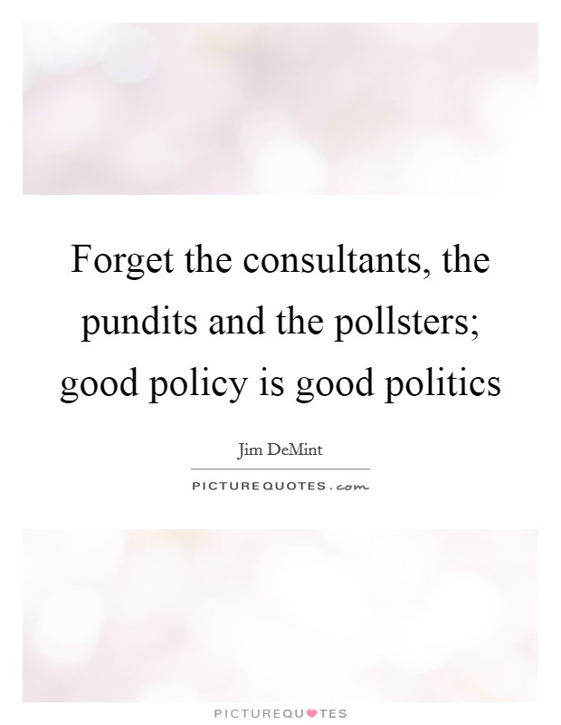 Forget the consultants, the pundits and the pollsters; good policy is good politics Picture Quote #1