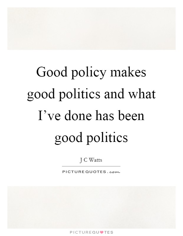 Good policy makes good politics and what I've done has been good politics Picture Quote #1