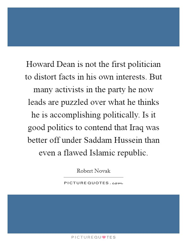 Howard Dean is not the first politician to distort facts in his own interests. But many activists in the party he now leads are puzzled over what he thinks he is accomplishing politically. Is it good politics to contend that Iraq was better off under Saddam Hussein than even a flawed Islamic republic Picture Quote #1