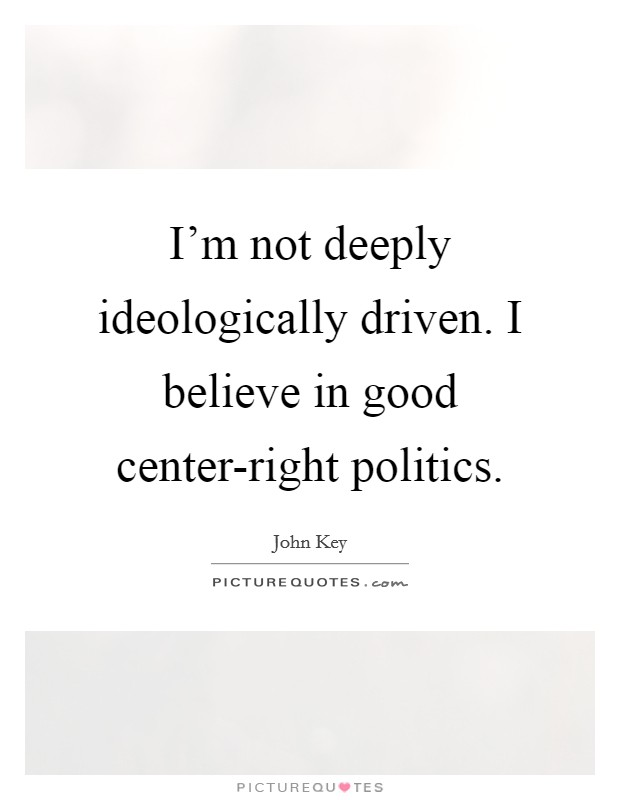 I'm not deeply ideologically driven. I believe in good center-right politics Picture Quote #1