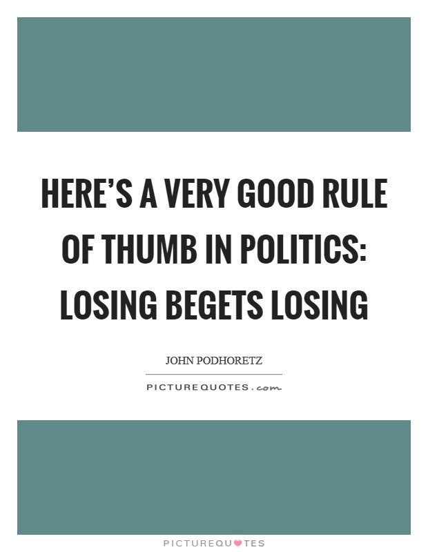 Here's a very good rule of thumb in politics: losing begets losing Picture Quote #1