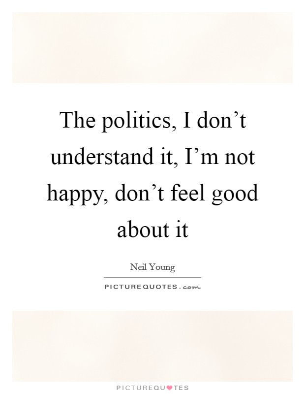The politics, I don't understand it, I'm not happy, don't feel good about it Picture Quote #1