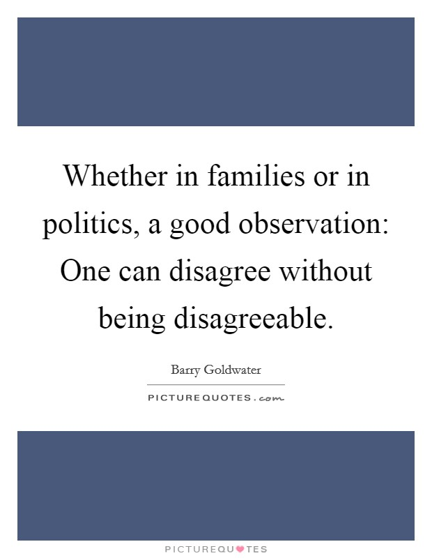Whether in families or in politics, a good observation: One can disagree without being disagreeable Picture Quote #1