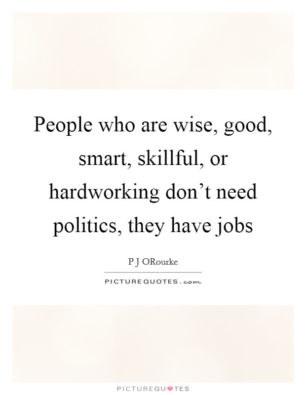 People who are wise, good, smart, skillful, or hardworking don't need politics, they have jobs Picture Quote #1
