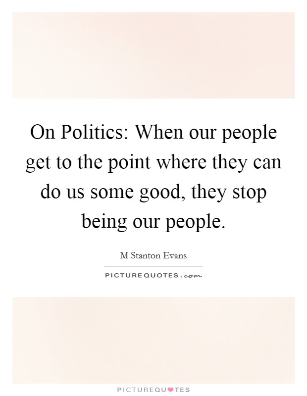On Politics: When our people get to the point where they can do us some good, they stop being our people Picture Quote #1