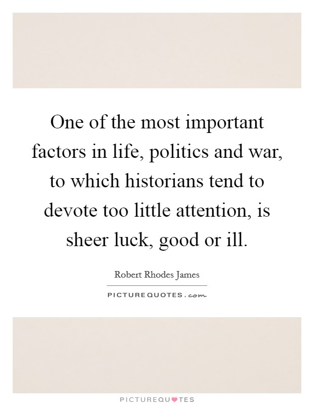 One of the most important factors in life, politics and war, to which historians tend to devote too little attention, is sheer luck, good or ill Picture Quote #1