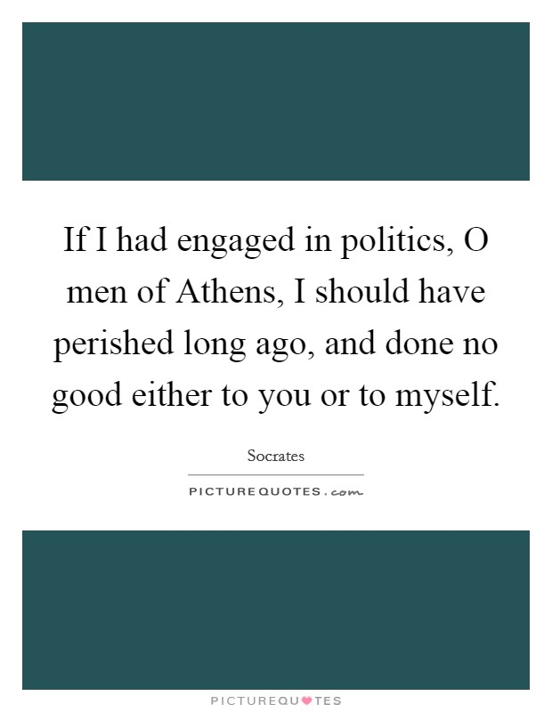 If I had engaged in politics, O men of Athens, I should have perished long ago, and done no good either to you or to myself Picture Quote #1