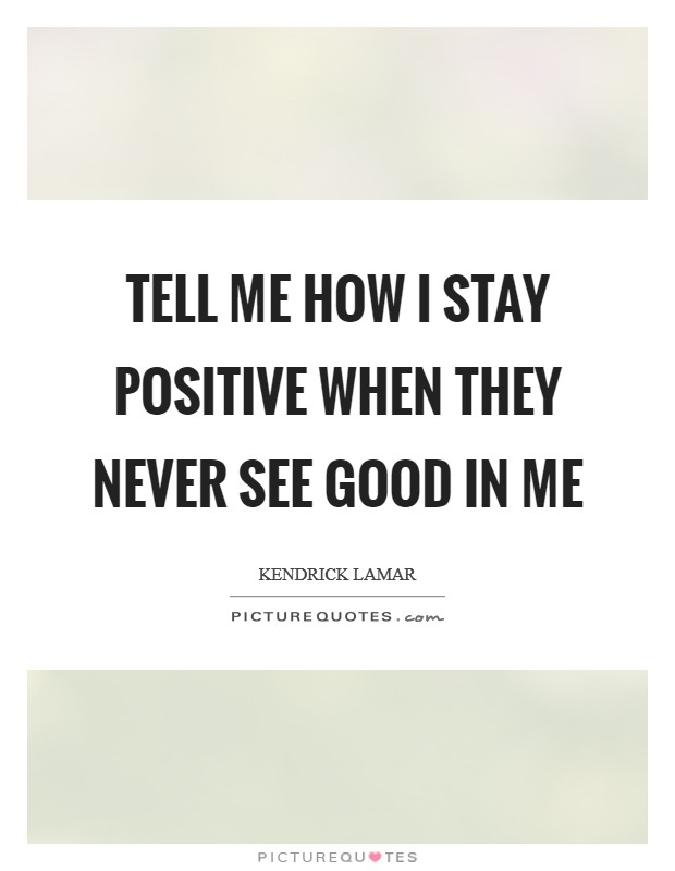 Tell me how I stay positive When they never see good in me Picture Quote #1