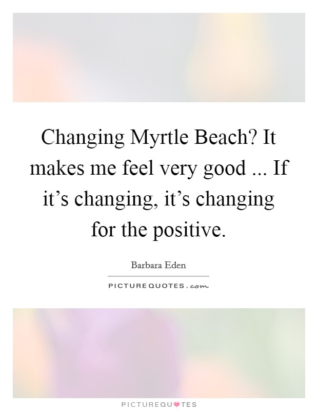 Changing Myrtle Beach? It makes me feel very good ... If it's changing, it's changing for the positive Picture Quote #1