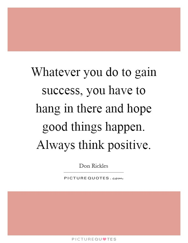 Whatever you do to gain success, you have to hang in there and hope good things happen. Always think positive Picture Quote #1
