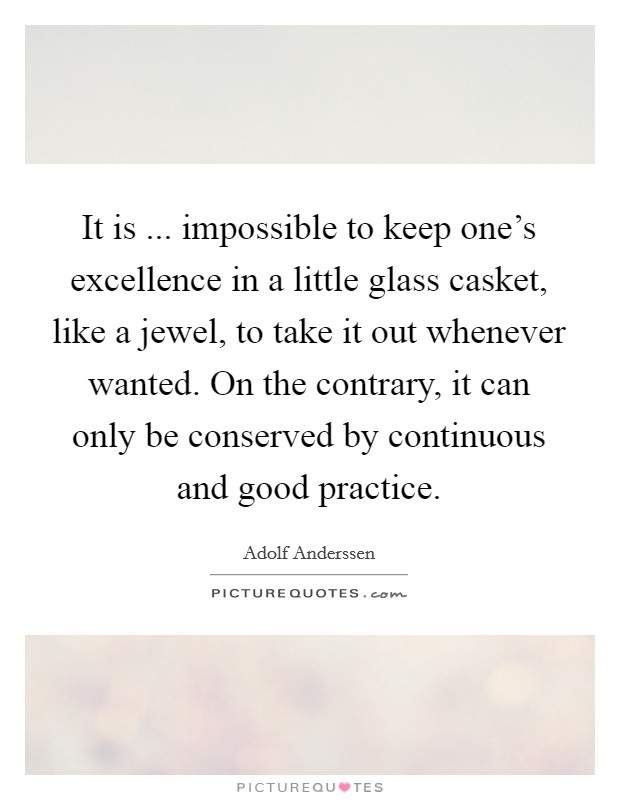 It is ... impossible to keep one's excellence in a little glass casket, like a jewel, to take it out whenever wanted. On the contrary, it can only be conserved by continuous and good practice Picture Quote #1