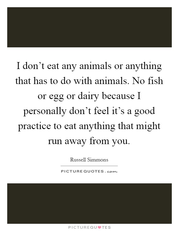 I don't eat any animals or anything that has to do with animals. No fish or egg or dairy because I personally don't feel it's a good practice to eat anything that might run away from you Picture Quote #1