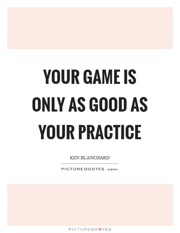 Your game is only as good as your practice Picture Quote #1