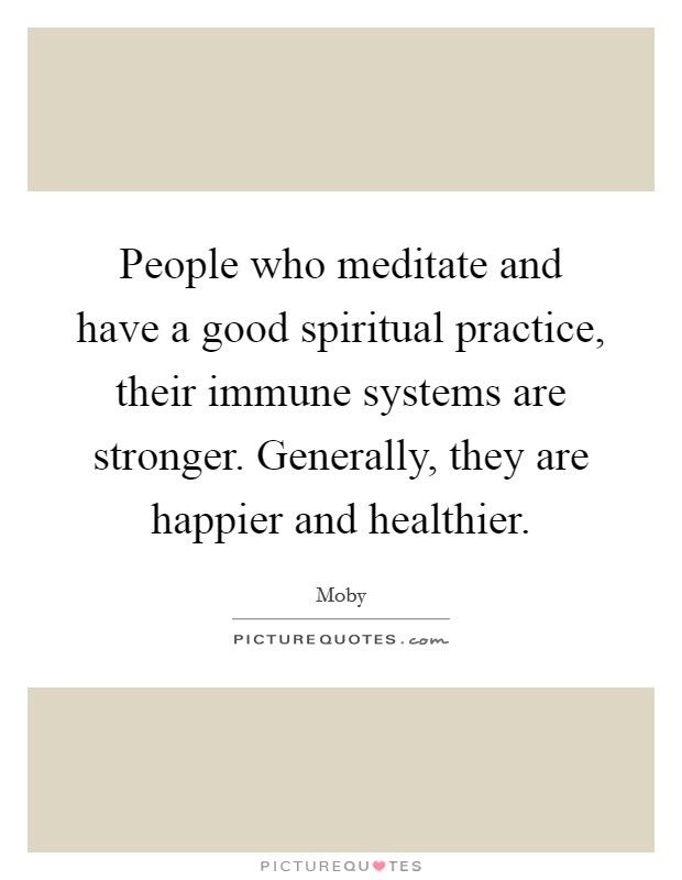 People who meditate and have a good spiritual practice, their immune systems are stronger. Generally, they are happier and healthier Picture Quote #1