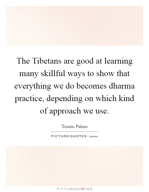 The Tibetans are good at learning many skillful ways to show that everything we do becomes dharma practice, depending on which kind of approach we use Picture Quote #1