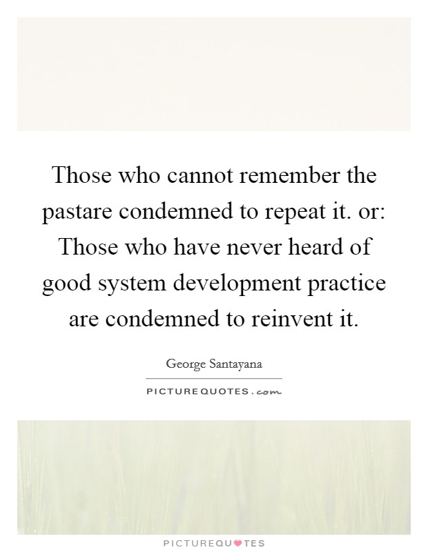 Those who cannot remember the pastare condemned to repeat it. or: Those who have never heard of good system development practice are condemned to reinvent it Picture Quote #1