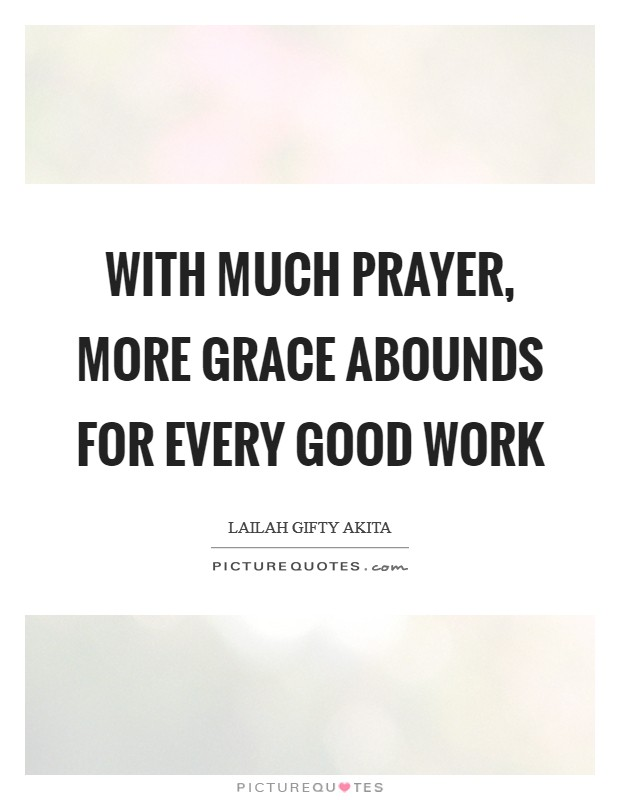 With much prayer, more grace abounds for every good work Picture Quote #1