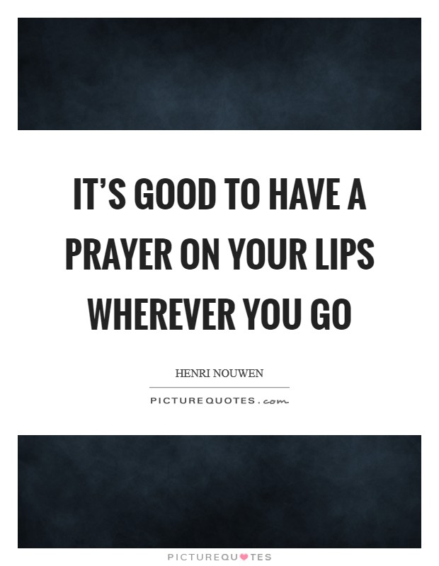 It's good to have a prayer on your lips wherever you go Picture Quote #1