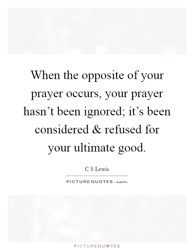 When the opposite of your prayer occurs, your prayer hasn't been ignored; it's been considered and refused for your ultimate good Picture Quote #1
