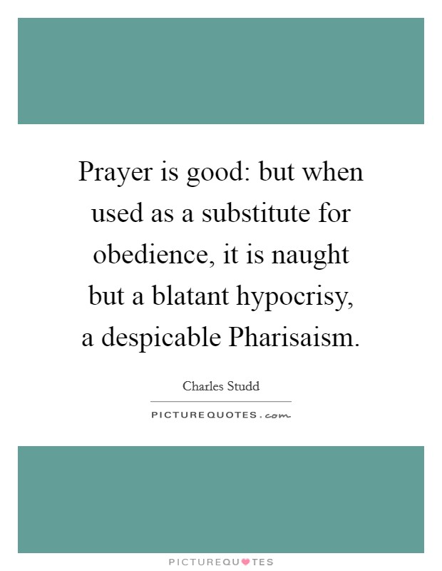 Prayer is good: but when used as a substitute for obedience, it is naught but a blatant hypocrisy, a despicable Pharisaism Picture Quote #1