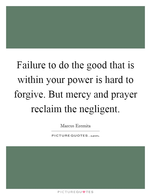 Failure to do the good that is within your power is hard to forgive. But mercy and prayer reclaim the negligent Picture Quote #1