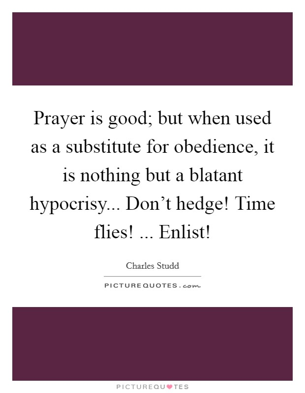 Prayer is good; but when used as a substitute for obedience, it is nothing but a blatant hypocrisy... Don't hedge! Time flies! ... Enlist! Picture Quote #1