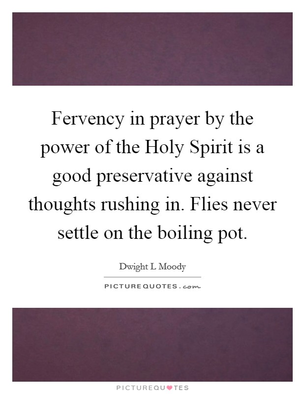 Fervency in prayer by the power of the Holy Spirit is a good preservative against thoughts rushing in. Flies never settle on the boiling pot Picture Quote #1
