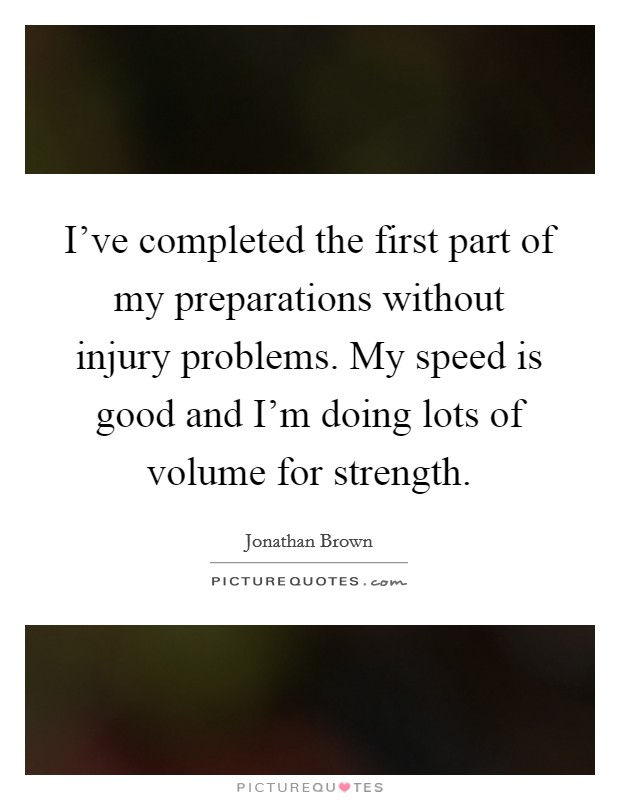 I've completed the first part of my preparations without injury problems. My speed is good and I'm doing lots of volume for strength Picture Quote #1