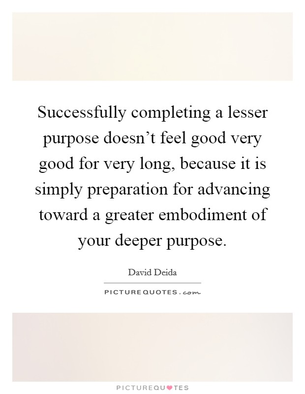 Successfully completing a lesser purpose doesn't feel good very good for very long, because it is simply preparation for advancing toward a greater embodiment of your deeper purpose Picture Quote #1