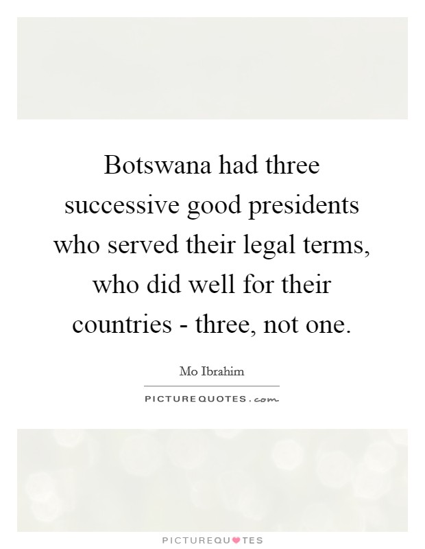 Botswana had three successive good presidents who served their legal terms, who did well for their countries - three, not one Picture Quote #1