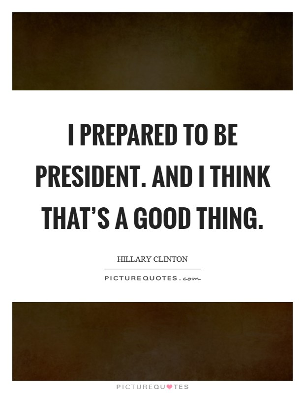 I prepared to be president. And I think that's a good thing. Picture Quote #1
