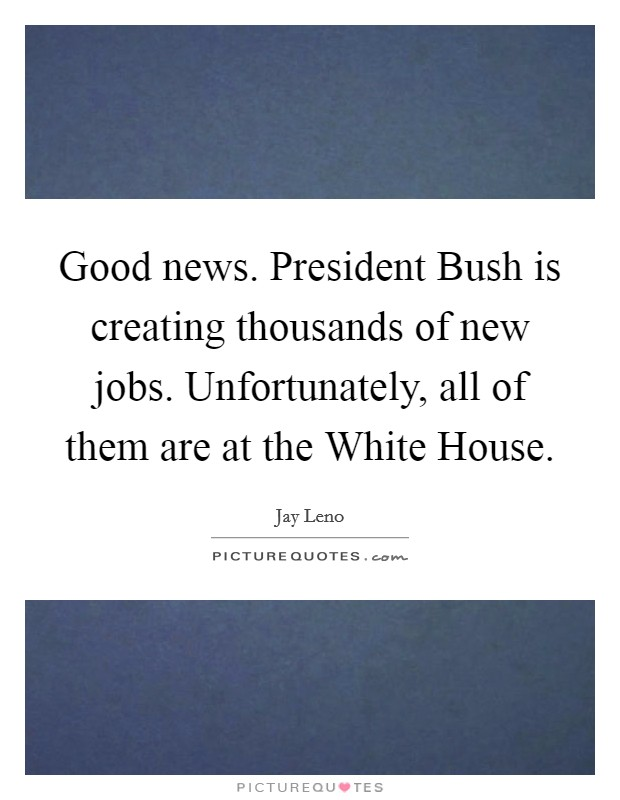 Good news. President Bush is creating thousands of new jobs. Unfortunately, all of them are at the White House Picture Quote #1