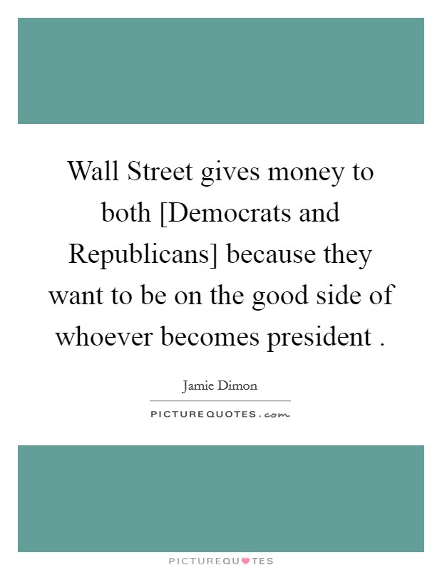 Wall Street gives money to both [Democrats and Republicans] because they want to be on the good side of whoever becomes president  Picture Quote #1