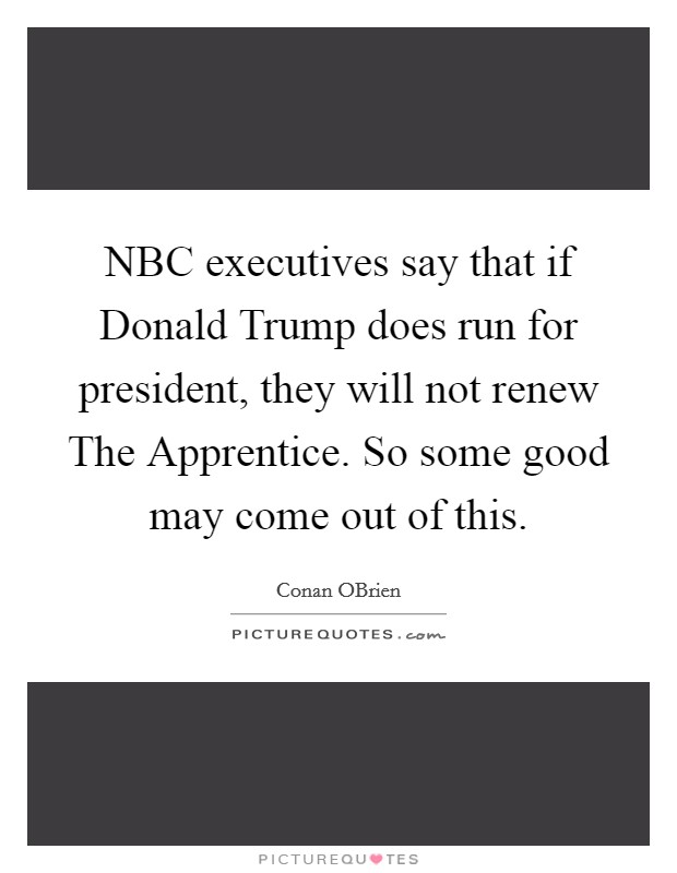 NBC executives say that if Donald Trump does run for president, they will not renew The Apprentice. So some good may come out of this Picture Quote #1