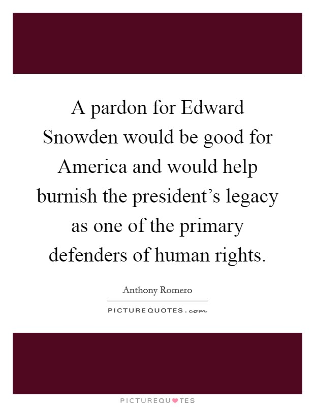 A pardon for Edward Snowden would be good for America and would help burnish the president's legacy as one of the primary defenders of human rights Picture Quote #1
