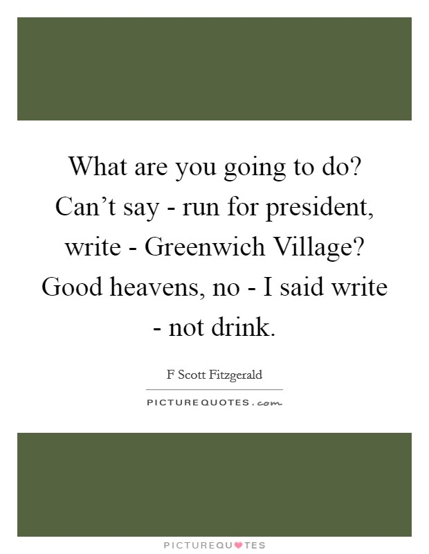 What are you going to do? Can't say - run for president, write - Greenwich Village? Good heavens, no - I said write - not drink Picture Quote #1