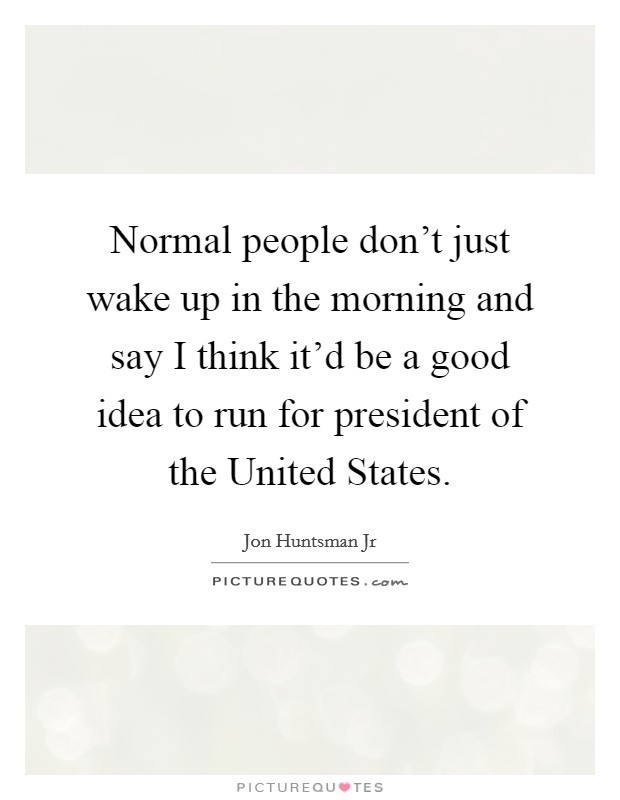 Normal people don't just wake up in the morning and say I think it'd be a good idea to run for president of the United States Picture Quote #1